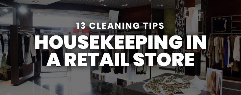 Housekeeping in a Retail Store: Why it Matters (+ 13 Cleaning Tips)